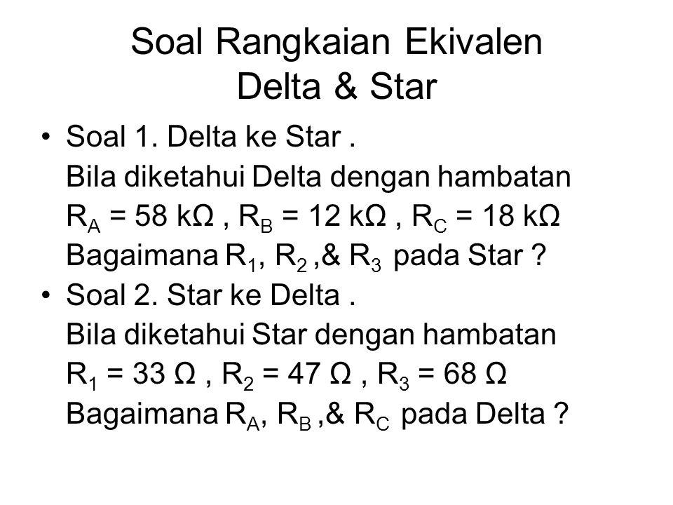 Soal Rangkaian Ekivalen Delta & Star Soal 1. Delta ke Star. Bila diketahui Delta dengan hambatan R A = 58 kΩ, R B = 12 kΩ, R C = 18 kΩ Bagaimana R 1,