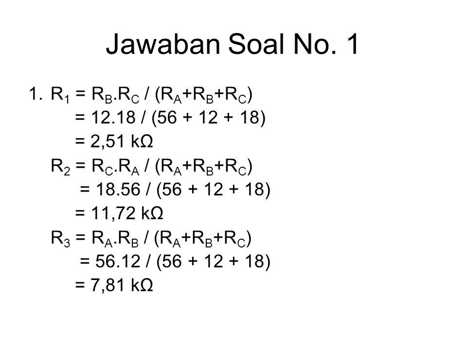 Jawaban Soal No. 1 1. R 1 = R B.R C / (R A +R B +R C ) = 12.18 / (56 + 12 + 18) = 2,51 kΩ R 2 = R C.R A / (R A +R B +R C ) = 18.56 / (56 + 12 + 18) =