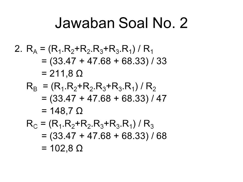 Jawaban Soal No. 2 2. R A = (R 1.R 2 +R 2.R 3 +R 3.R 1 ) / R 1 = (33.47 + 47.68 + 68.33) / 33 = 211,8 Ω R B = (R 1.R 2 +R 2.R 3 +R 3.R 1 ) / R 2 = (33