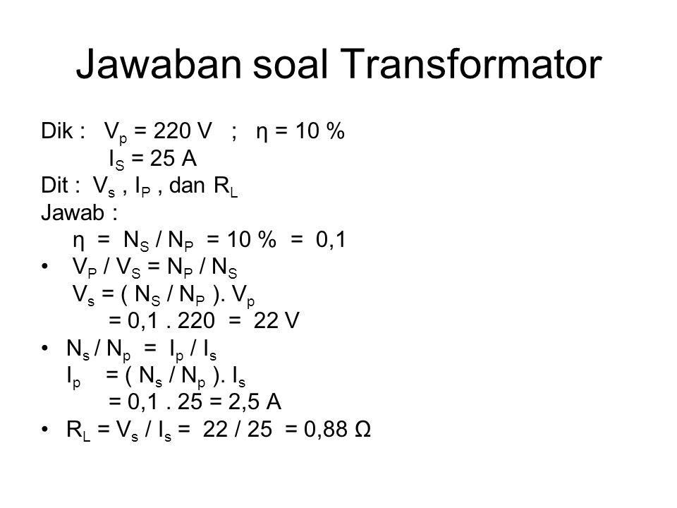 Jawaban soal Transformator Dik : V p = 220 V ; η = 10 % I S = 25 A Dit : V s, I P, dan R L Jawab : η = N S / N P = 10 % = 0,1 V P / V S = N P / N S V