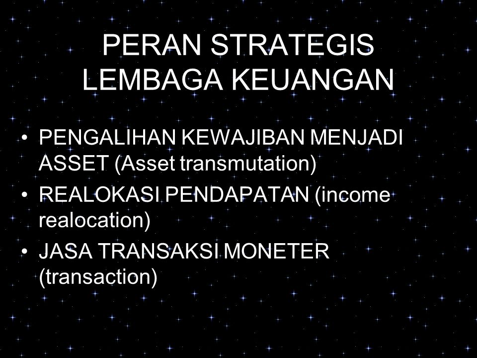 PERAN STRATEGIS LEMBAGA KEUANGAN PENGALIHAN KEWAJIBAN MENJADI ASSET (Asset transmutation) REALOKASI PENDAPATAN (income realocation) JASA TRANSAKSI MONETER (transaction)