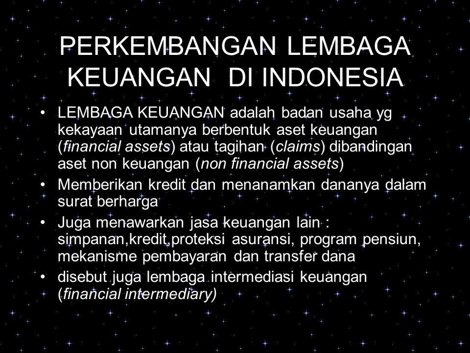 PERKEMBANGAN LEMBAGA KEUANGAN DI INDONESIA LEMBAGA KEUANGAN adalah badan usaha yg kekayaan utamanya berbentuk aset keuangan (financial assets) atau tagihan (claims) dibandingan aset non keuangan (non financial assets) Memberikan kredit dan menanamkan dananya dalam surat berharga Juga menawarkan jasa keuangan lain : simpanan,kredit,proteksi asuransi, program pensiun, mekanisme pembayaran dan transfer dana disebut juga lembaga intermediasi keuangan (financial intermediary)