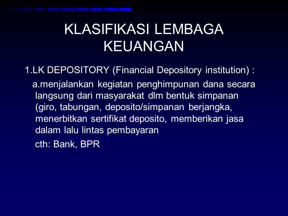 KLASIFIKASI LEMBAGA KEUANGAN 1.LK DEPOSITORY (Financial Depository institution) : a.menjalankan kegiatan penghimpunan dana secara langsung dari masyarakat dlm bentuk simpanan (giro, tabungan, deposito/simpanan berjangka, menerbitkan sertifikat deposito, memberikan jasa dalam lalu lintas pembayaran cth: Bank, BPR
