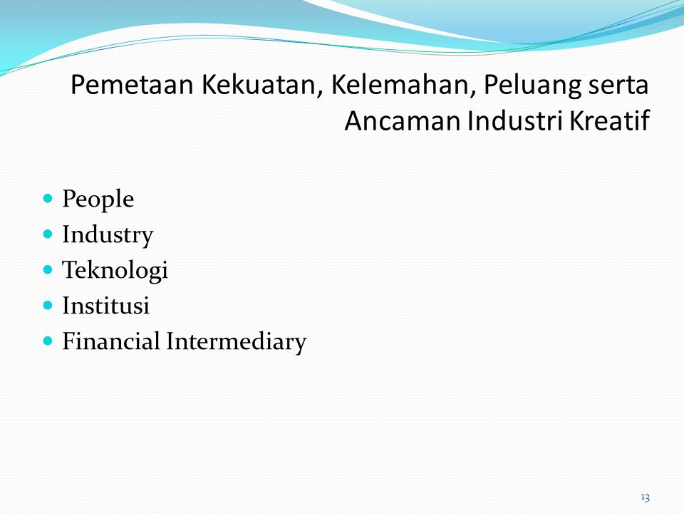 Pemetaan Kekuatan, Kelemahan, Peluang serta Ancaman Industri Kreatif People Industry Teknologi Institusi Financial Intermediary 13