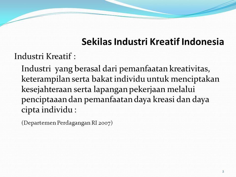 Sekilas Industri Kreatif Indonesia Industri Kreatif : Industri yang berasal dari pemanfaatan kreativitas, keterampilan serta bakat individu untuk menc