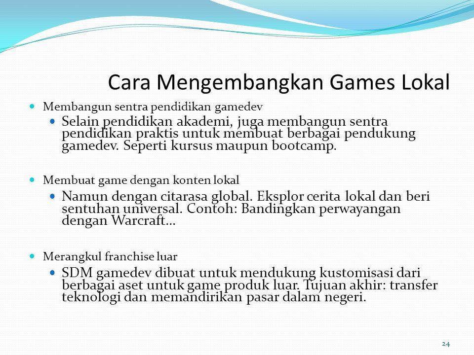 Cara Mengembangkan Games Lokal Membangun sentra pendidikan gamedev Selain pendidikan akademi, juga membangun sentra pendidikan praktis untuk membuat b