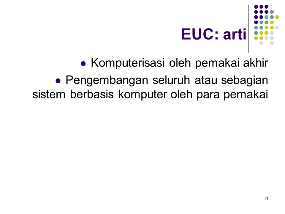 13 EUC: arti Komputerisasi oleh pemakai akhir Pengembangan seluruh atau sebagian sistem berbasis komputer oleh para pemakai