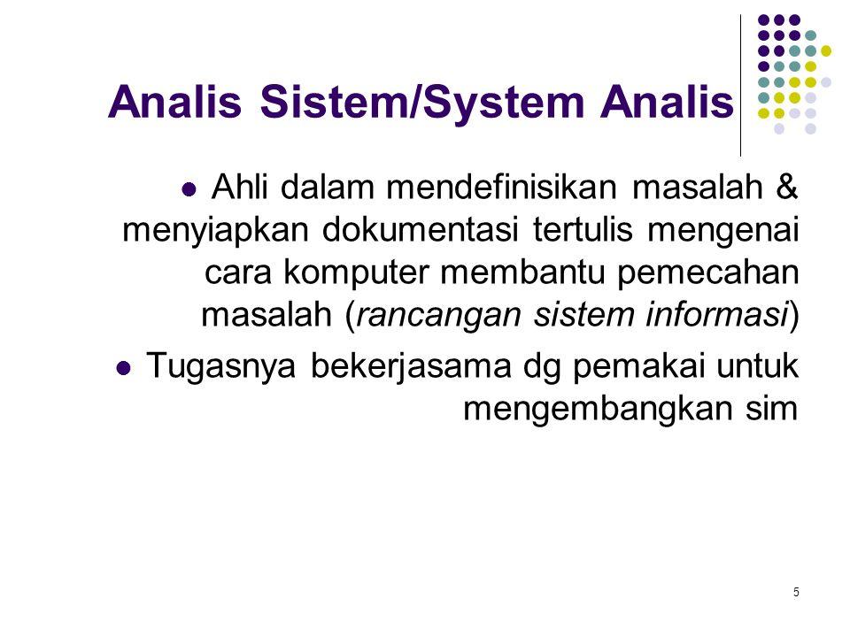 5 Analis Sistem/System Analis Ahli dalam mendefinisikan masalah & menyiapkan dokumentasi tertulis mengenai cara komputer membantu pemecahan masalah (rancangan sistem informasi) Tugasnya bekerjasama dg pemakai untuk mengembangkan sim