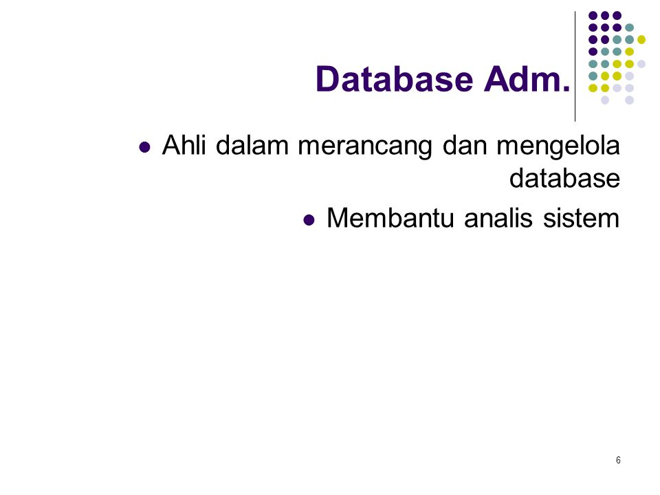 6 Database Adm. Ahli dalam merancang dan mengelola database Membantu analis sistem