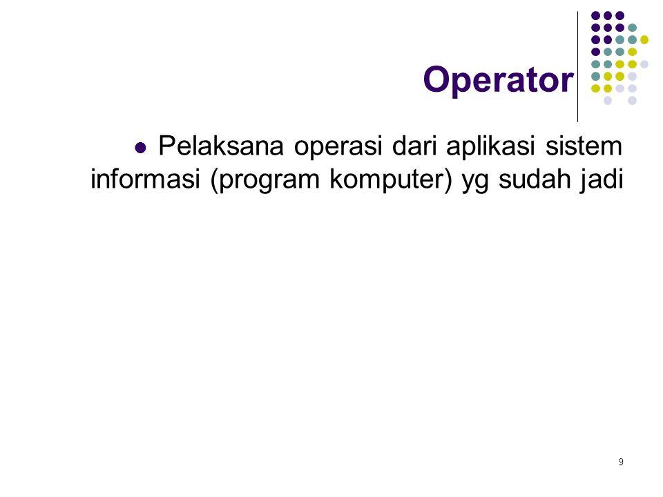 9 Operator Pelaksana operasi dari aplikasi sistem informasi (program komputer) yg sudah jadi