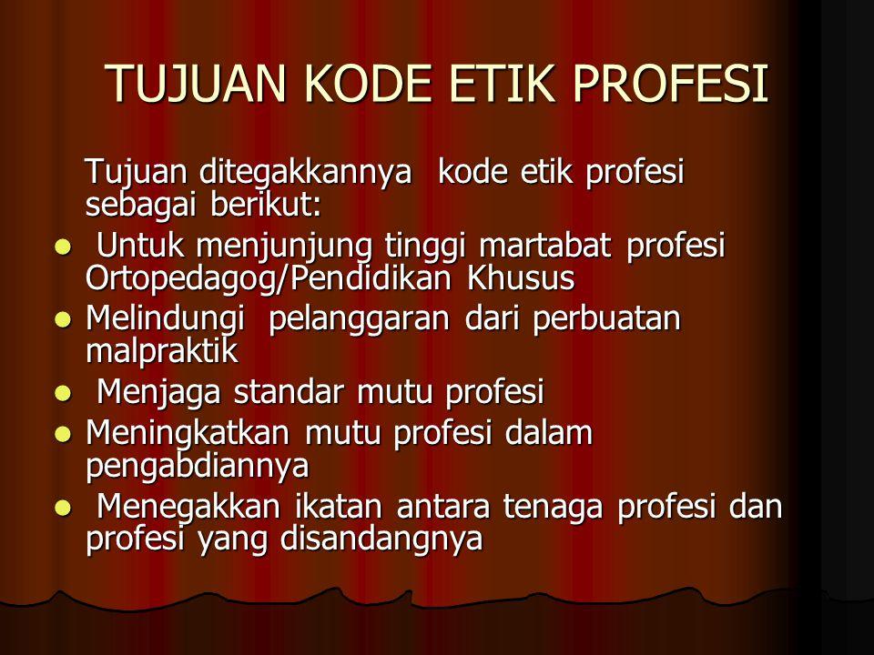 TUJUAN KODE ETIK PROFESI Tujuan ditegakkannya kode etik profesi sebagai berikut: Tujuan ditegakkannya kode etik profesi sebagai berikut: Untuk menjunjung tinggi martabat profesi Ortopedagog/Pendidikan Khusus Untuk menjunjung tinggi martabat profesi Ortopedagog/Pendidikan Khusus Melindungi pelanggaran dari perbuatan malpraktik Melindungi pelanggaran dari perbuatan malpraktik Menjaga standar mutu profesi Menjaga standar mutu profesi Meningkatkan mutu profesi dalam pengabdiannya Meningkatkan mutu profesi dalam pengabdiannya Menegakkan ikatan antara tenaga profesi dan profesi yang disandangnya Menegakkan ikatan antara tenaga profesi dan profesi yang disandangnya