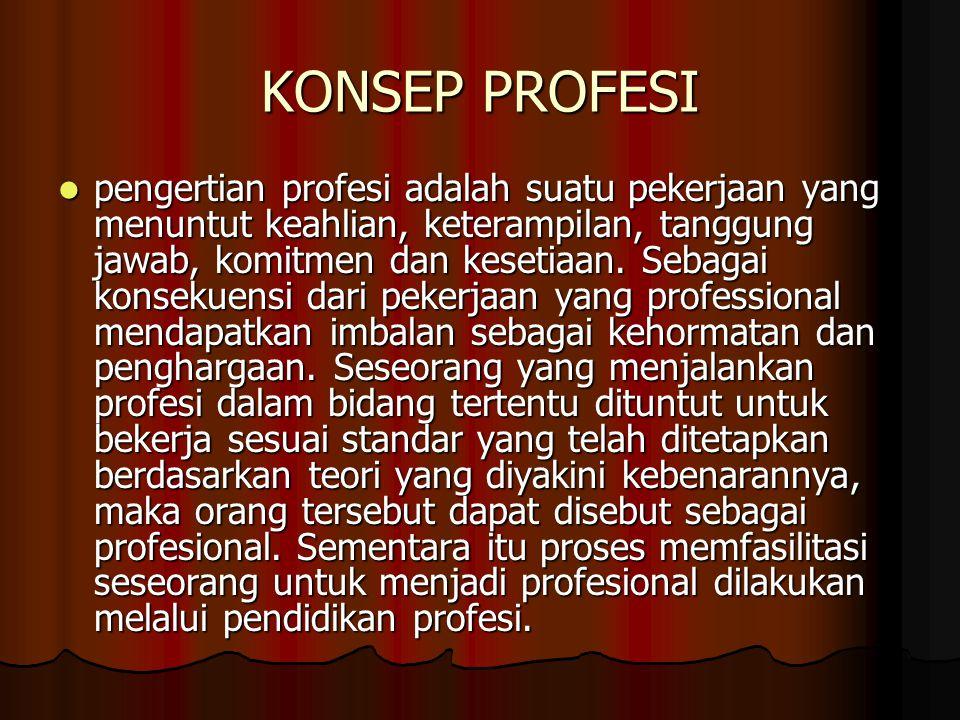 KONSEP PROFESI pengertian profesi adalah suatu pekerjaan yang menuntut keahlian, keterampilan, tanggung jawab, komitmen dan kesetiaan.