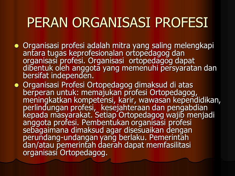 PERAN ORGANISASI PROFESI Organisasi profesi adalah mitra yang saling melengkapi antara tugas keprofesionalan ortopedagog dan organisasi profesi. Organ