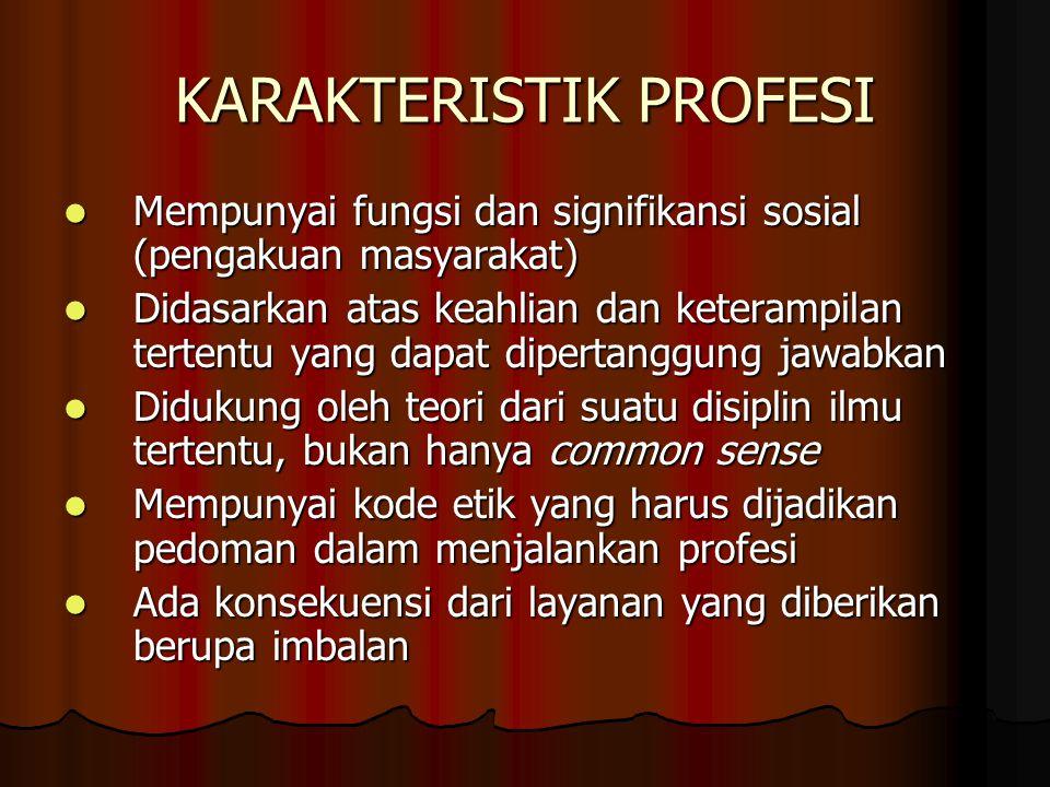 KARAKTERISTIK PROFESI Mempunyai fungsi dan signifikansi sosial (pengakuan masyarakat) Mempunyai fungsi dan signifikansi sosial (pengakuan masyarakat)