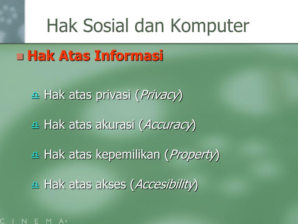 Hak Sosial dan Komputer Hak Atas Informasi Hak Atas Informasi  Hak atas privasi (Privacy)  Hak atas akurasi (Accuracy)  Hak atas kepemilikan (Prope