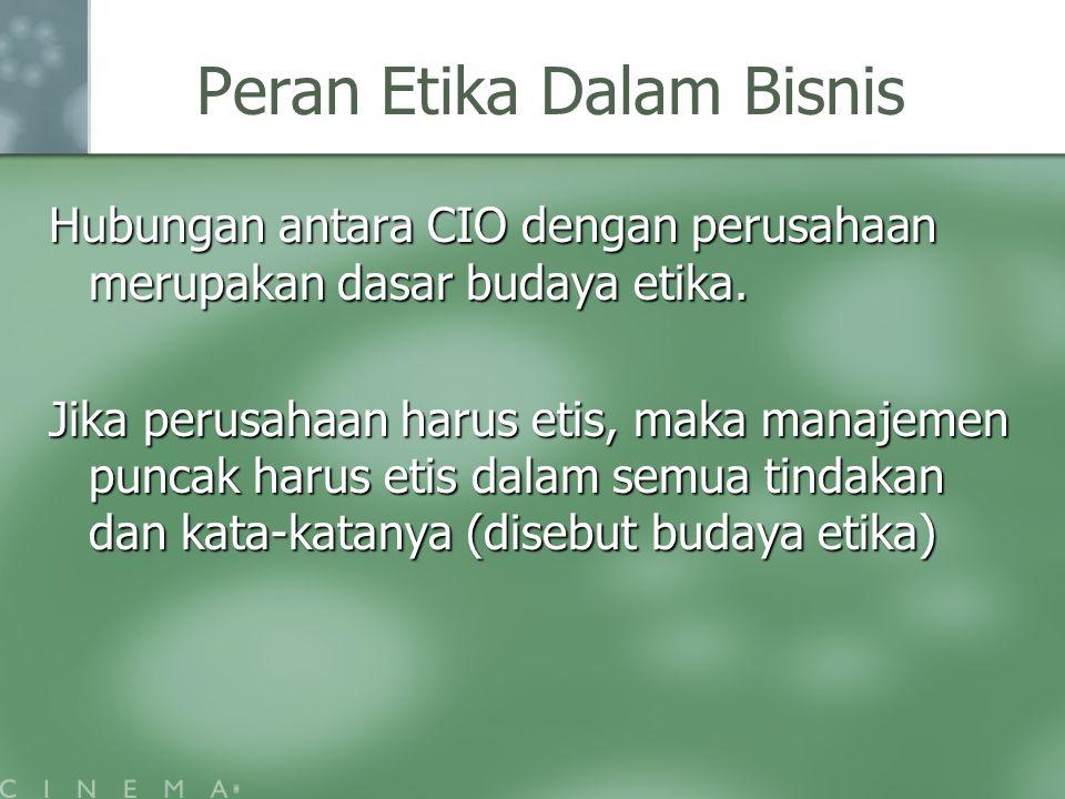 Peran Etika Dalam Bisnis Hubungan antara CIO dengan perusahaan merupakan dasar budaya etika. Jika perusahaan harus etis, maka manajemen puncak harus e
