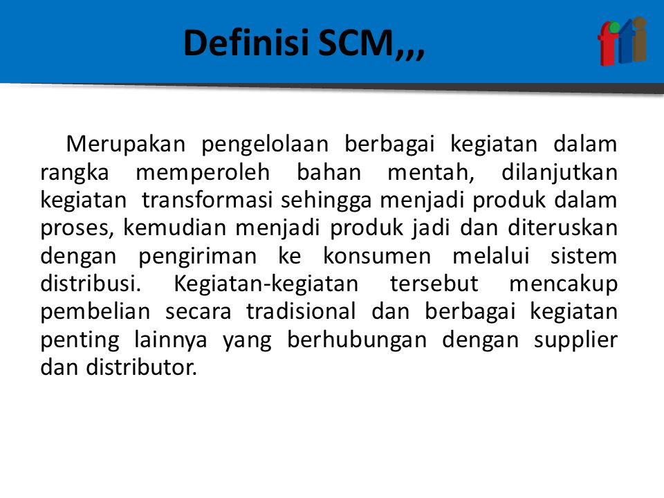 Definisi SCM,,,  Definisi oleh the Council of Logistics Management : Supply Chain Mangement is the systematic, strategic coordination of the traditional business functions within a particular company and across businesses within the supply chain for the purpose of improving the long-term performance of the individual company and the supply chain as a whole.