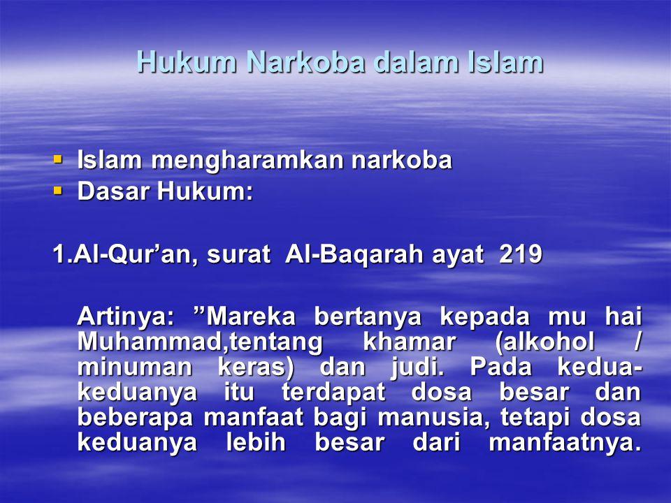 Hukum Narkoba dalam Islam Hukum Narkoba dalam Islam  Islam mengharamkan narkoba  Dasar Hukum: 1.Al-Qur'an, surat Al-Baqarah ayat 219 Artinya: Mareka bertanya kepada mu hai Muhammad,tentang khamar (alkohol / minuman keras) dan judi.