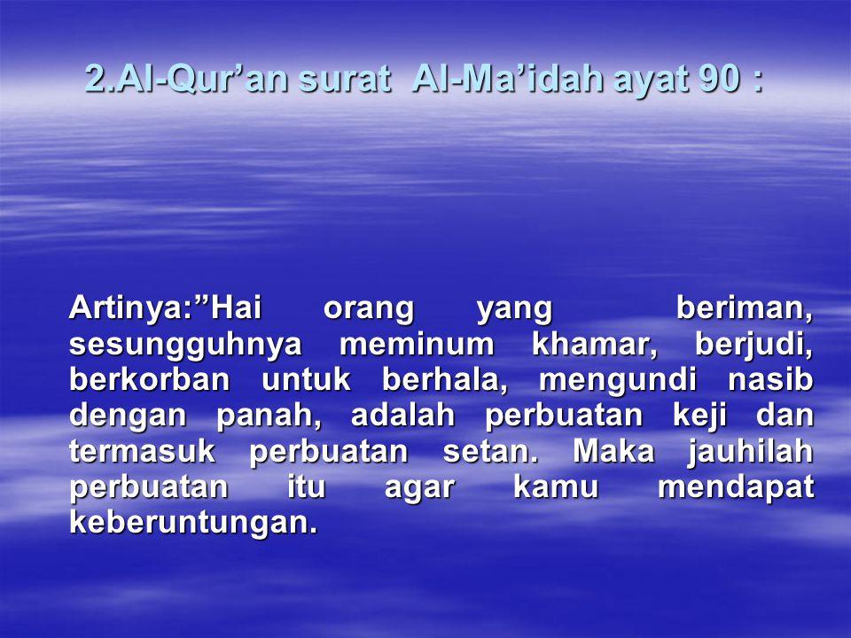 2.Al-Qur'an surat Al-Ma'idah ayat 90 : Artinya: Hai orang yang beriman, sesungguhnya meminum khamar, berjudi, berkorban untuk berhala, mengundi nasib dengan panah, adalah perbuatan keji dan termasuk perbuatan setan.