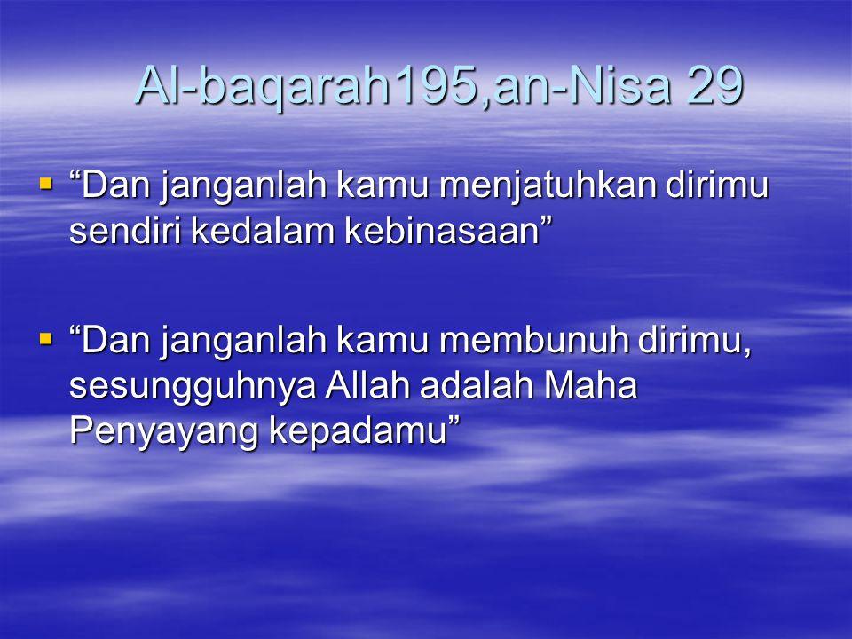 Al-baqarah195,an-Nisa 29 Al-baqarah195,an-Nisa 29  Dan janganlah kamu menjatuhkan dirimu sendiri kedalam kebinasaan  Dan janganlah kamu membunuh dirimu, sesungguhnya Allah adalah Maha Penyayang kepadamu