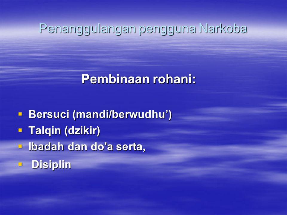 Penanggulangan pengguna Narkoba Pembinaan rohani: Pembinaan rohani:  Bersuci (mandi/berwudhu')  Talqin (dzikir)  Ibadah dan do a serta,  Disiplin