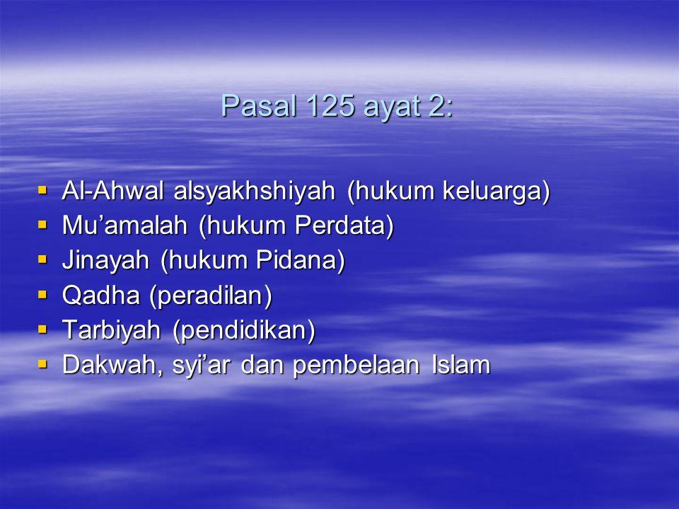 Pasal 125 ayat 2: Pasal 125 ayat 2:  Al-Ahwal alsyakhshiyah (hukum keluarga)  Mu'amalah (hukum Perdata)  Jinayah (hukum Pidana)  Qadha (peradilan)  Tarbiyah (pendidikan)  Dakwah, syi'ar dan pembelaan Islam
