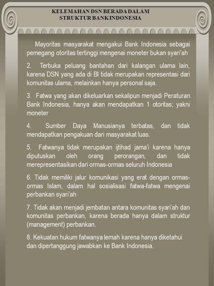 KELEMAHAN DSN BERADA DALAM STRUKTUR BANK INDONESIA Mayoritas masyarakat mengakui Bank Indonesia sebagai pemegang otoritas tertinggi mengenai moneter bukan syari'ah 2.