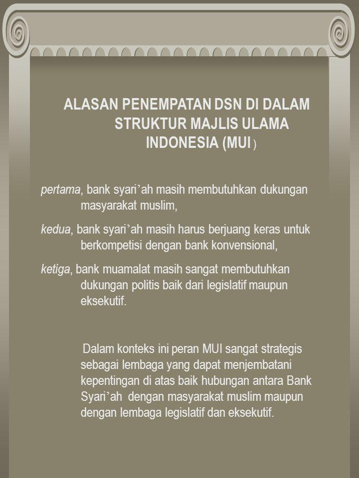 ALASAN PENEMPATAN DSN DI DALAM STRUKTUR MAJLIS ULAMA INDONESIA (MUI ) pertama, bank syari ' ah masih membutuhkan dukungan masyarakat muslim, kedua, bank syari ' ah masih harus berjuang keras untuk berkompetisi dengan bank konvensional, ketiga, bank muamalat masih sangat membutuhkan dukungan politis baik dari legislatif maupun eksekutif.