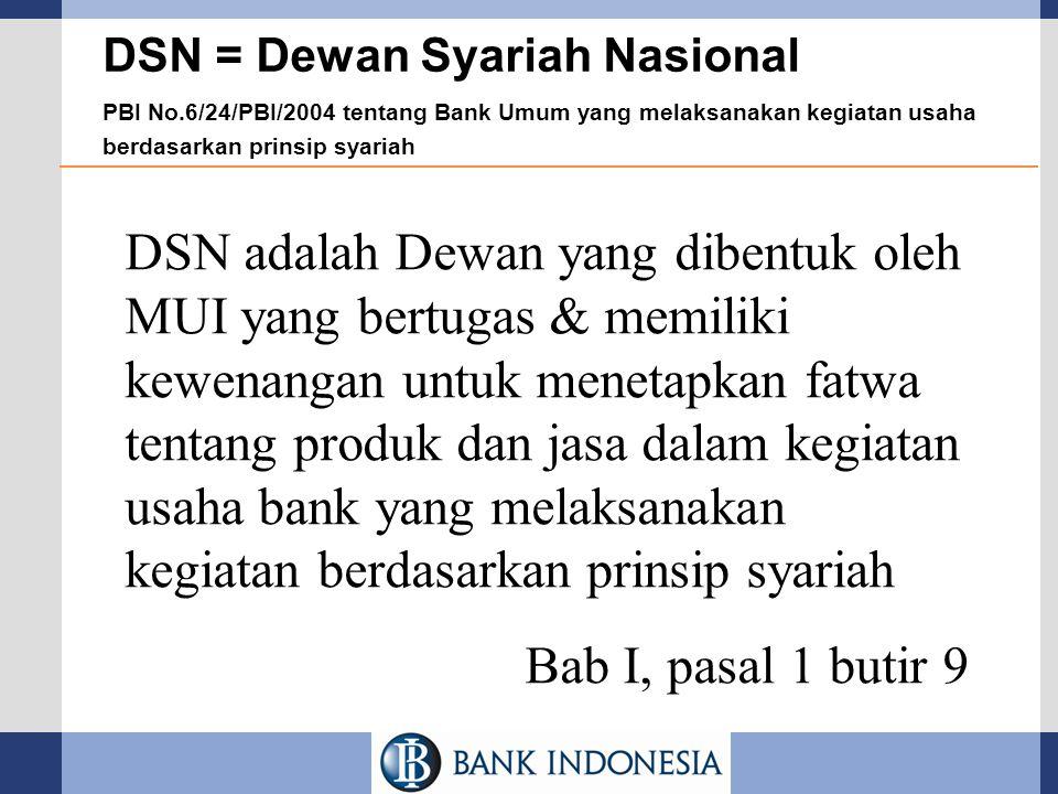 DSN = Dewan Syariah Nasional PBI No.6/24/PBI/2004 tentang Bank Umum yang melaksanakan kegiatan usaha berdasarkan prinsip syariah DSN adalah Dewan yang