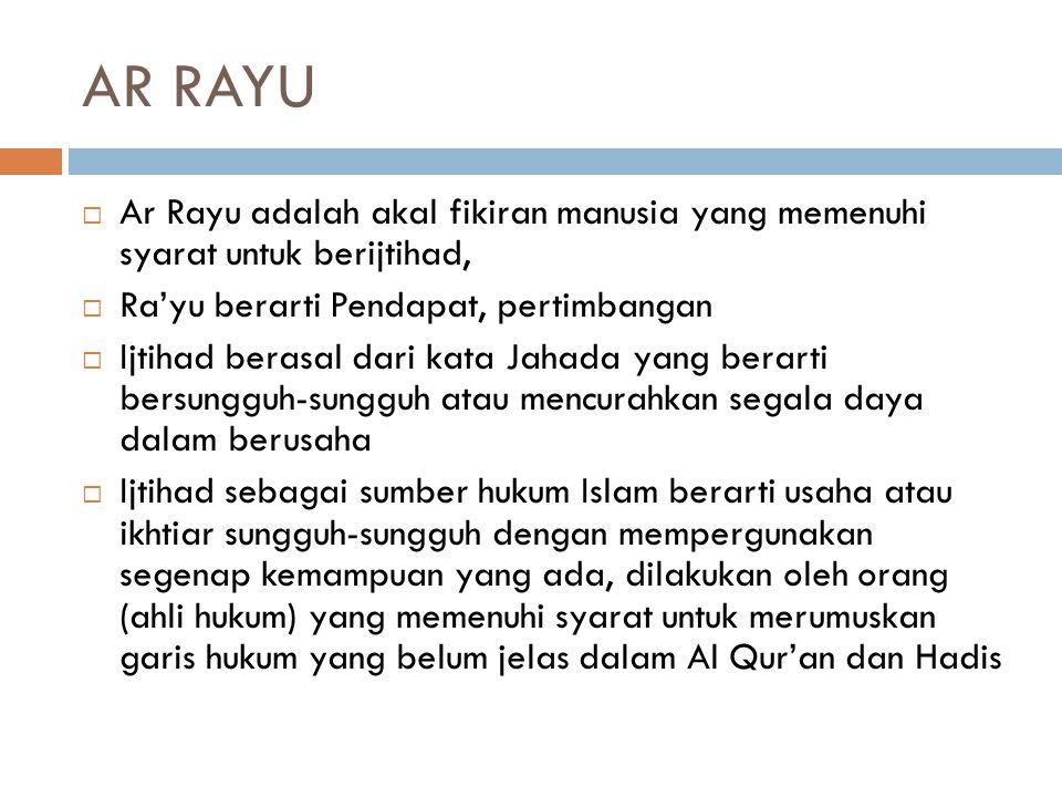 AR RAYU  Ar Rayu adalah akal fikiran manusia yang memenuhi syarat untuk berijtihad,  Ra'yu berarti Pendapat, pertimbangan  Ijtihad berasal dari kata Jahada yang berarti bersungguh-sungguh atau mencurahkan segala daya dalam berusaha  Ijtihad sebagai sumber hukum Islam berarti usaha atau ikhtiar sungguh-sungguh dengan mempergunakan segenap kemampuan yang ada, dilakukan oleh orang (ahli hukum) yang memenuhi syarat untuk merumuskan garis hukum yang belum jelas dalam Al Qur'an dan Hadis