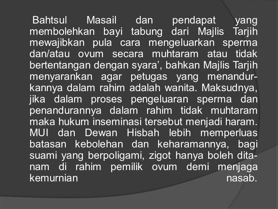Bahtsul Masail dan pendapat yang membolehkan bayi tabung dari Majlis Tarjih mewajibkan pula cara mengeluarkan sperma dan/atau ovum secara muhtaram atau tidak bertentangan dengan syara', bahkan Majlis Tarjih menyarankan agar petugas yang menandur kannya dalam rahim adalah wanita.