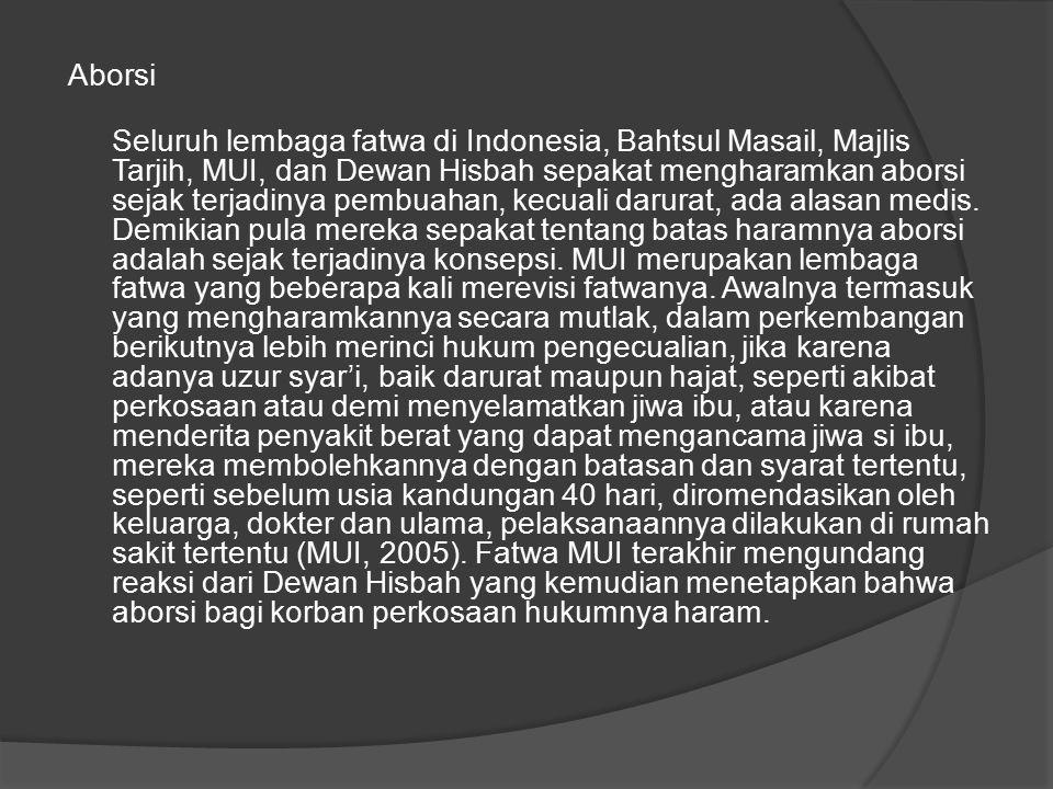 Aborsi Seluruh lembaga fatwa di Indonesia, Bahtsul Masail, Majlis Tarjih, MUI, dan Dewan Hisbah sepakat mengharamkan aborsi sejak terjadinya pembuahan, kecuali darurat, ada alasan medis.
