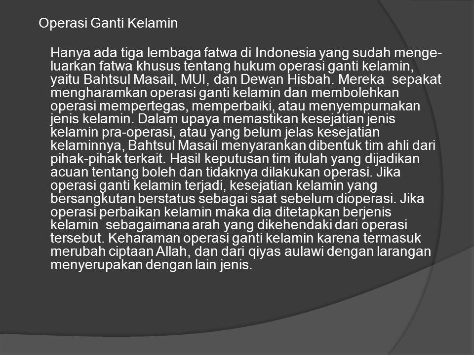 Operasi Ganti Kelamin Hanya ada tiga lembaga fatwa di Indonesia yang sudah menge luarkan fatwa khusus tentang hukum operasi ganti kelamin, yaitu Bahtsul Masail, MUI, dan Dewan Hisbah.