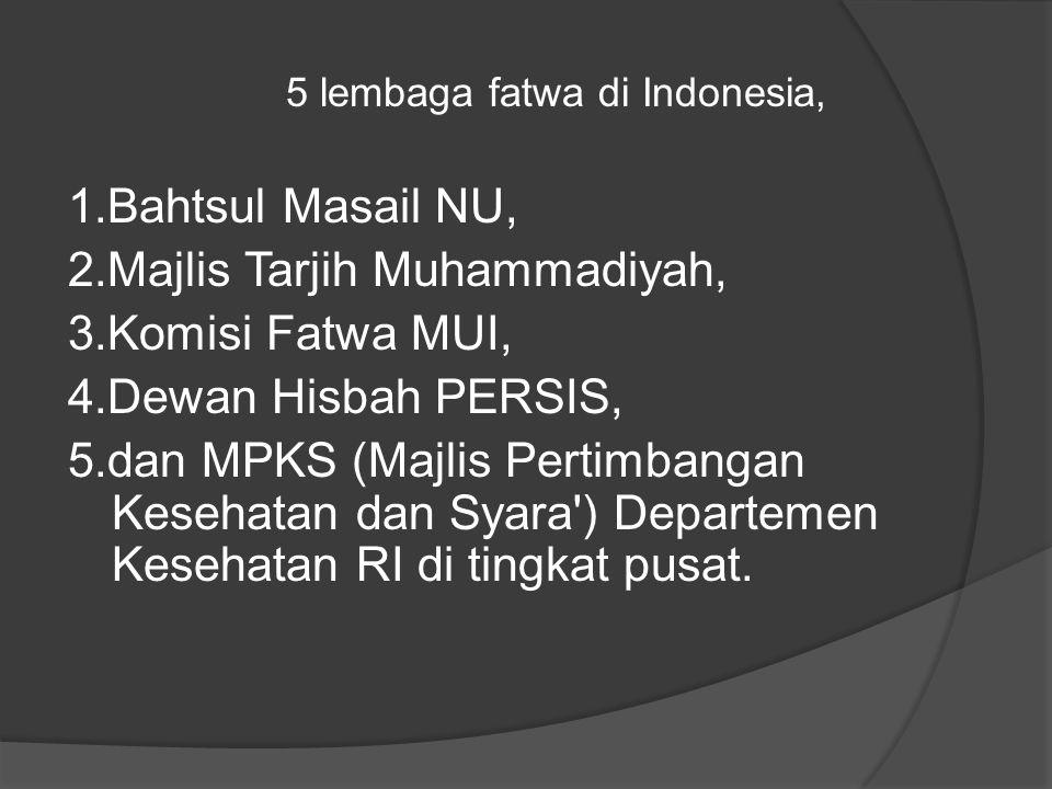 5 lembaga fatwa di Indonesia, 1.Bahtsul Masail NU, 2.Majlis Tarjih Muhammadiyah, 3.Komisi Fatwa MUI, 4.Dewan Hisbah PERSIS, 5.dan MPKS (Majlis Pertimbangan Kesehatan dan Syara ) Departemen Kesehatan RI di tingkat pusat.