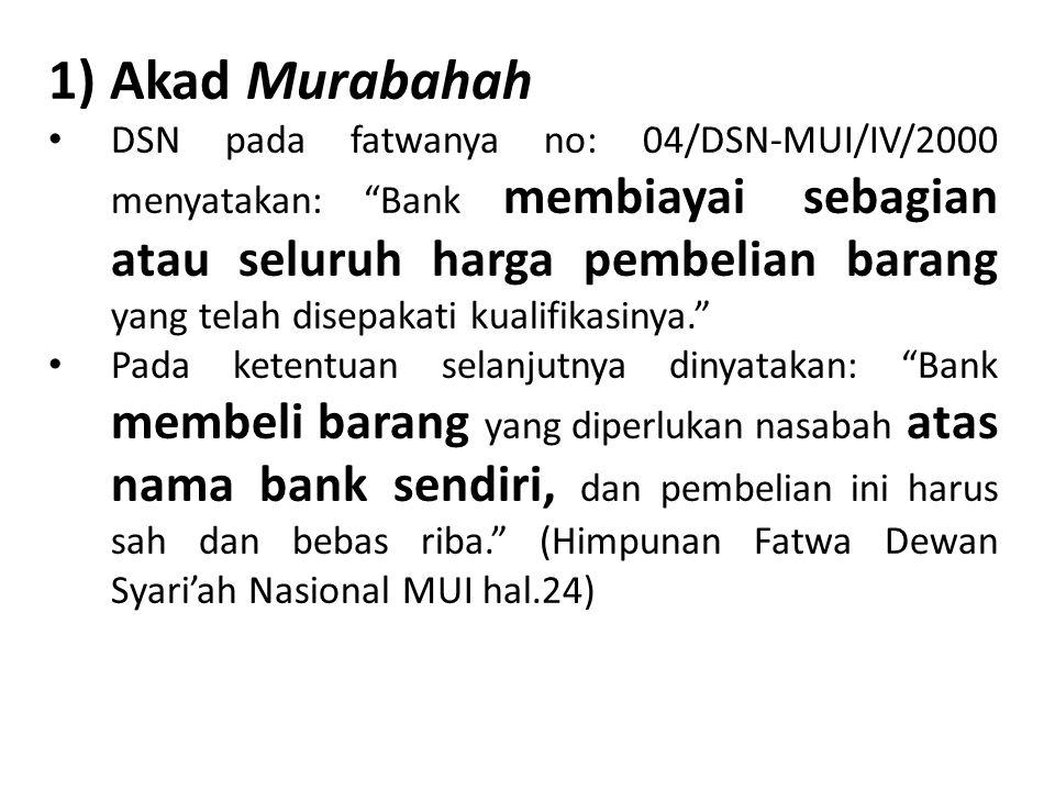 "1) Akad Murabahah DSN pada fatwanya no: 04/DSN-MUI/IV/2000 menyatakan: ""Bank membiayai sebagian atau seluruh harga pembelian barang yang telah disepak"