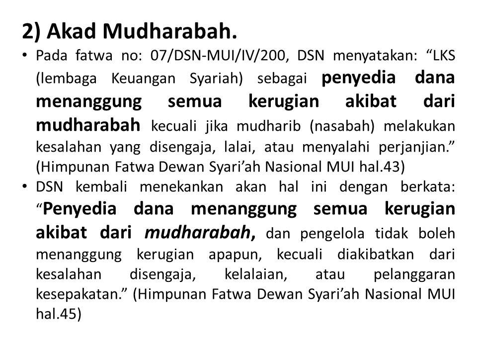 "2) Akad Mudharabah. Pada fatwa no: 07/DSN-MUI/IV/200, DSN menyatakan: ""LKS (lembaga Keuangan Syariah) sebagai penyedia dana menanggung semua kerugian"