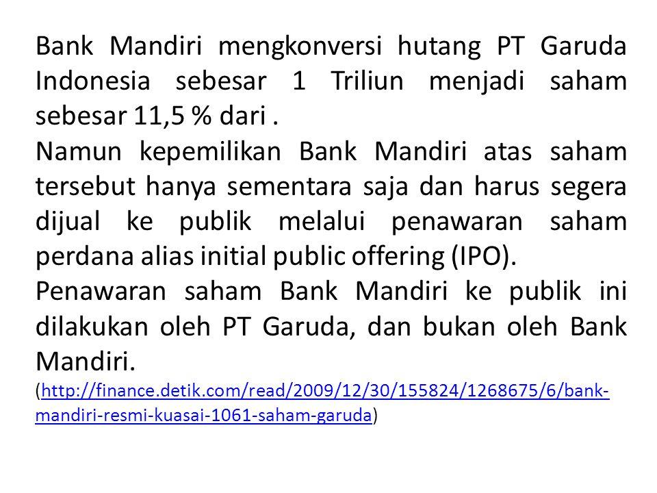 Bank Mandiri mengkonversi hutang PT Garuda Indonesia sebesar 1 Triliun menjadi saham sebesar 11,5 % dari. Namun kepemilikan Bank Mandiri atas saham te