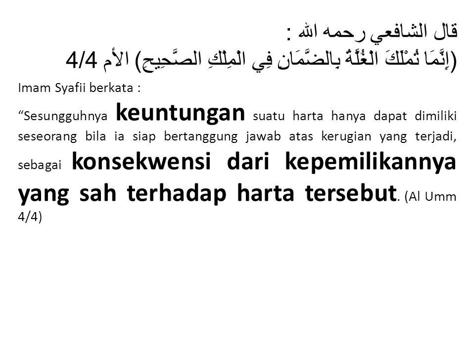 """قال الشافعي رحمه الله : ( إِنَّمَا تُمْلَكَ الْغُلَّةُ بِالضَّمَانِ فِي الْمِلْكِ الصَّحِيحِ ) الأم 4/4 Imam Syafii berkata : """"Sesungguhnya keuntungan"""