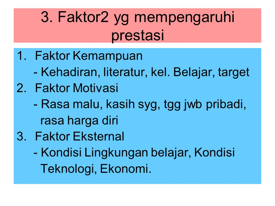 3. Faktor2 yg mempengaruhi prestasi 1.Faktor Kemampuan - Kehadiran, literatur, kel. Belajar, target 2.Faktor Motivasi - Rasa malu, kasih syg, tgg jwb