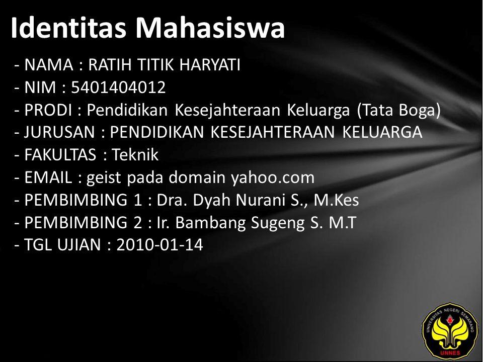 Identitas Mahasiswa - NAMA : RATIH TITIK HARYATI - NIM : 5401404012 - PRODI : Pendidikan Kesejahteraan Keluarga (Tata Boga) - JURUSAN : PENDIDIKAN KESEJAHTERAAN KELUARGA - FAKULTAS : Teknik - EMAIL : geist pada domain yahoo.com - PEMBIMBING 1 : Dra.