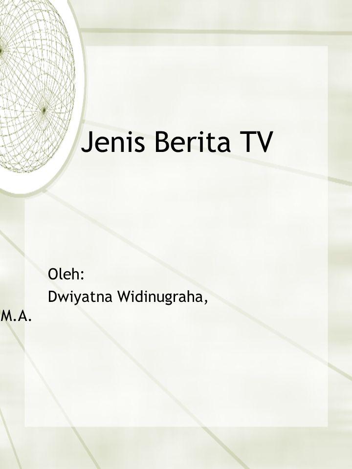 Jenis Berita TV Oleh: Dwiyatna Widinugraha, M.A.