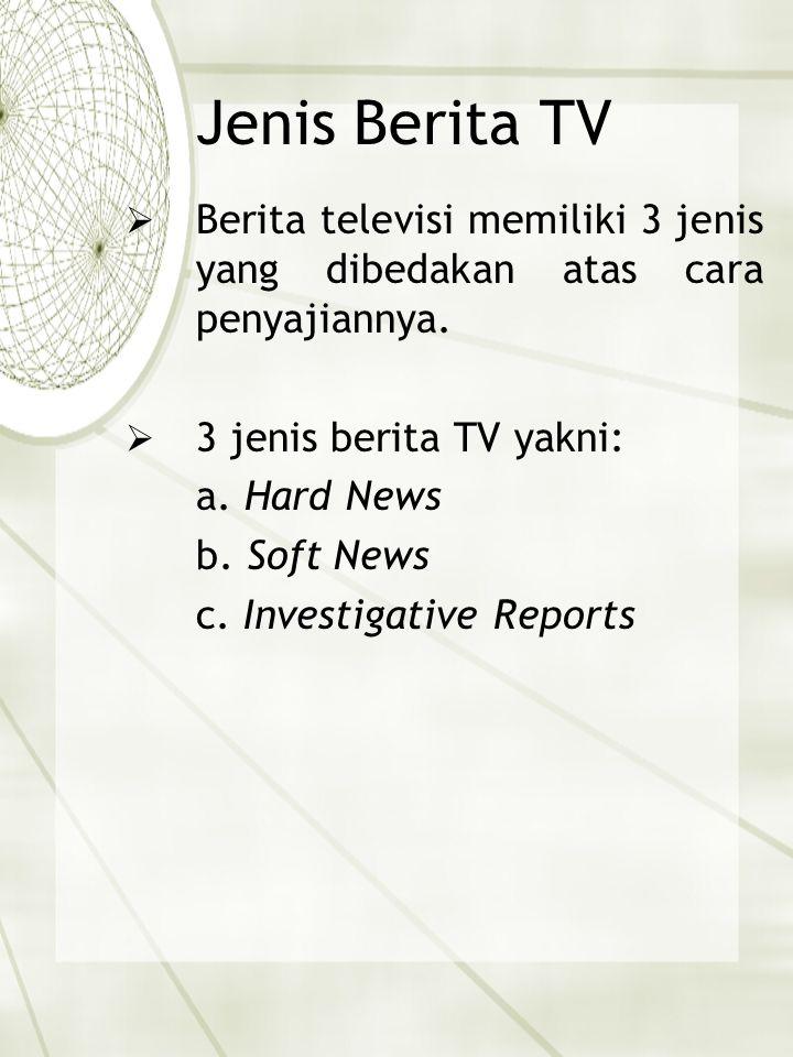 Jenis Berita TV  Berita televisi memiliki 3 jenis yang dibedakan atas cara penyajiannya.  3 jenis berita TV yakni: a. Hard News b. Soft News c. Inve