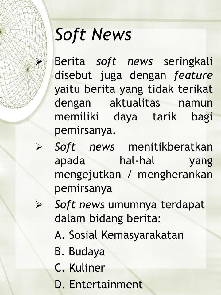 Soft News  Berita soft news seringkali disebut juga dengan feature yaitu berita yang tidak terikat dengan aktualitas namun memiliki daya tarik bagi p