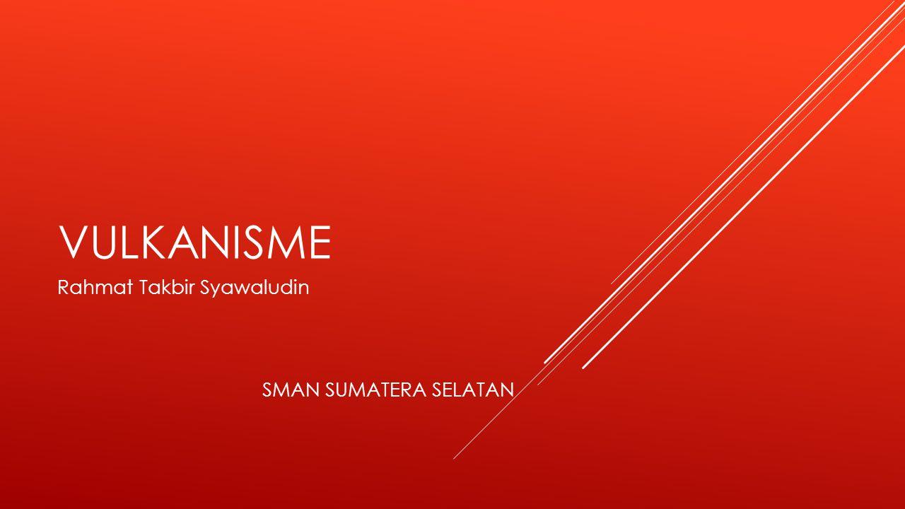 VULKANISME Rahmat Takbir Syawaludin SMAN SUMATERA SELATAN