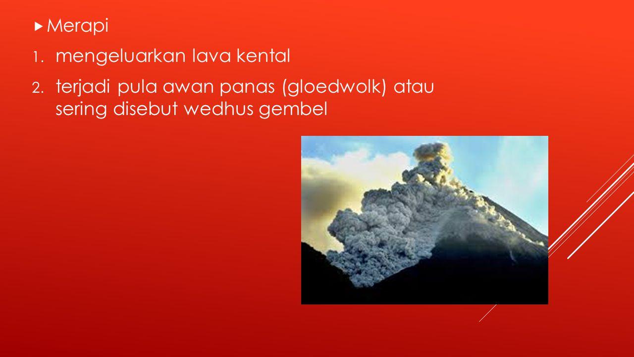  Merapi 1.mengeluarkan lava kental 2.