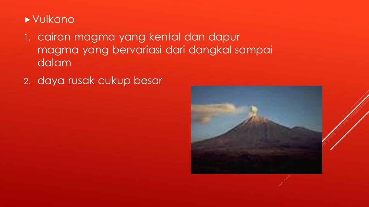  Vulkano 1.cairan magma yang kental dan dapur magma yang bervariasi dari dangkal sampai dalam 2.