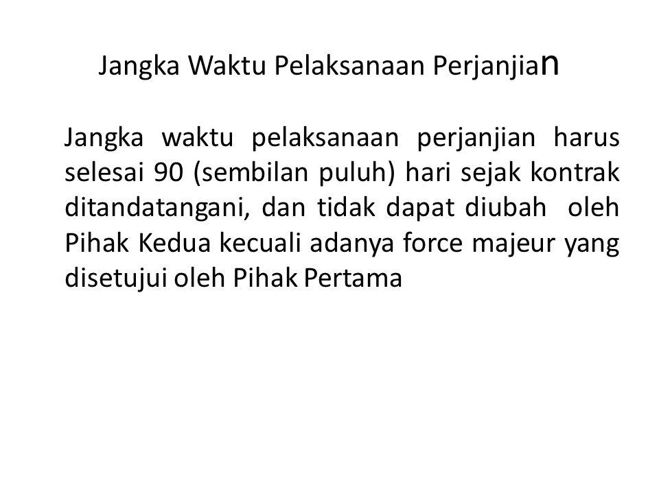 Jangka Waktu Pelaksanaan Perjanjia n Jangka waktu pelaksanaan perjanjian harus selesai 90 (sembilan puluh) hari sejak kontrak ditandatangani, dan tida