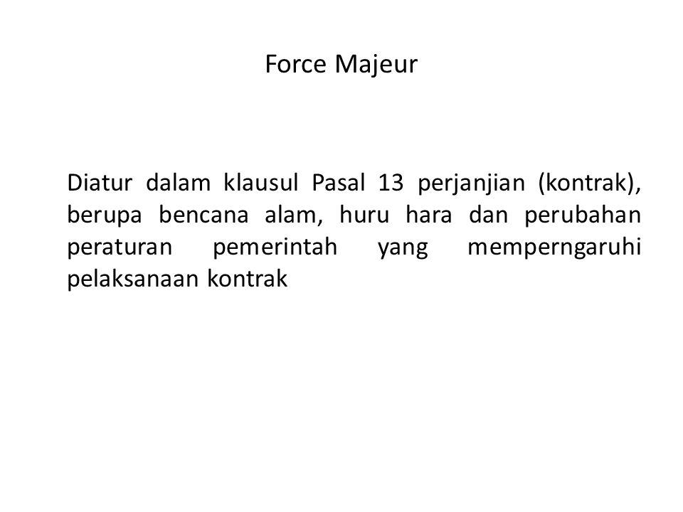 Force Majeur Diatur dalam klausul Pasal 13 perjanjian (kontrak), berupa bencana alam, huru hara dan perubahan peraturan pemerintah yang memperngaruhi