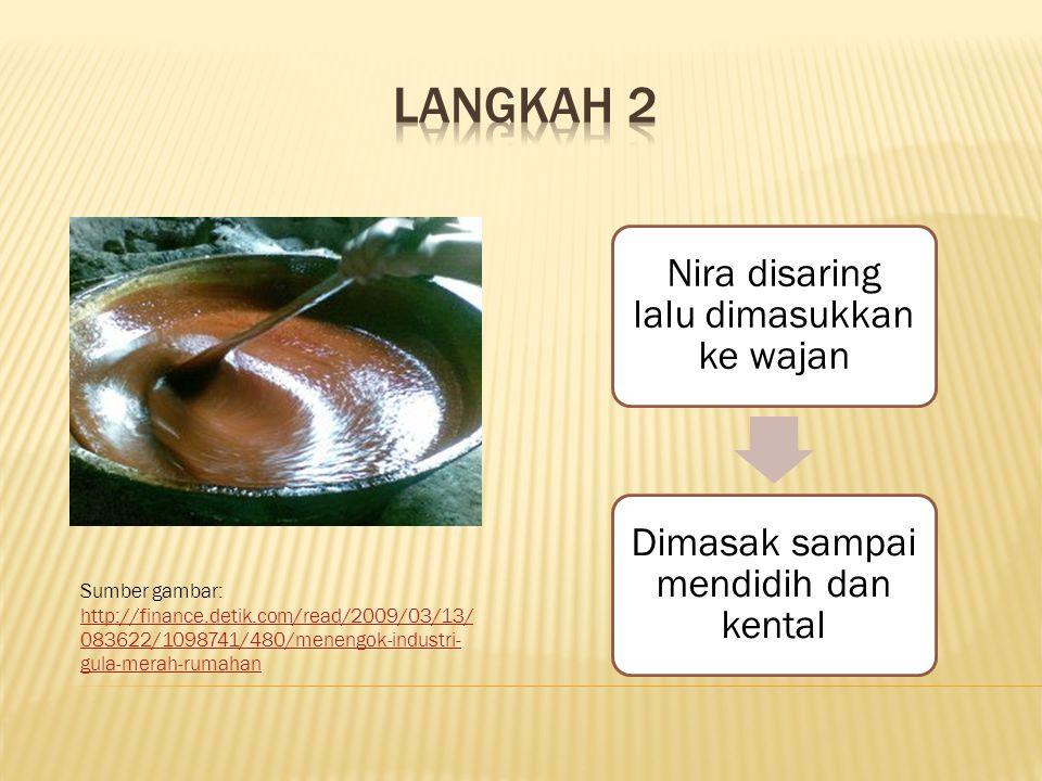 Nira disaring lalu dimasukkan ke wajan Dimasak sampai mendidih dan kental Sumber gambar: http://finance.detik.com/read/2009/03/13/ 083622/1098741/480/