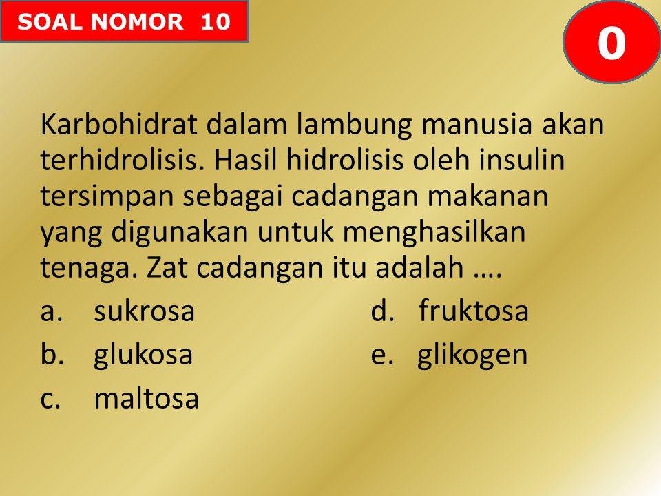SOAL NOMOR 10 Karbohidrat dalam lambung manusia akan terhidrolisis. Hasil hidrolisis oleh insulin tersimpan sebagai cadangan makanan yang digunakan un